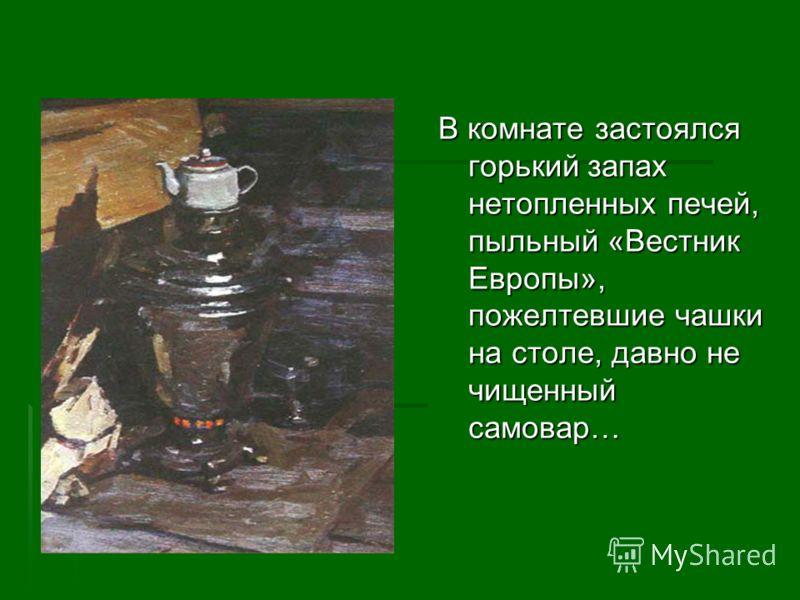 В комнате застоялся горький запах нетопленных печей, пыльный «Вестник Европы», пожелтевшие чашки на столе, давно не чищенный самовар…