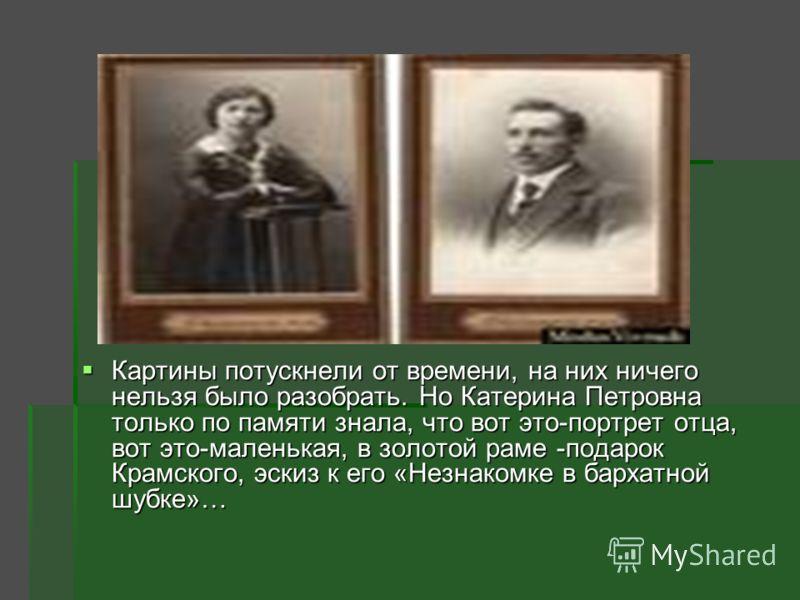 Картины потускнели от времени, на них ничего нельзя было разобрать. Но Катерина Петровна только по памяти знала, что вот это-портрет отца, вот это-маленькая, в золотой раме -подарок Крамского, эскиз к его «Незнакомке в бархатной шубке»… Картины потус