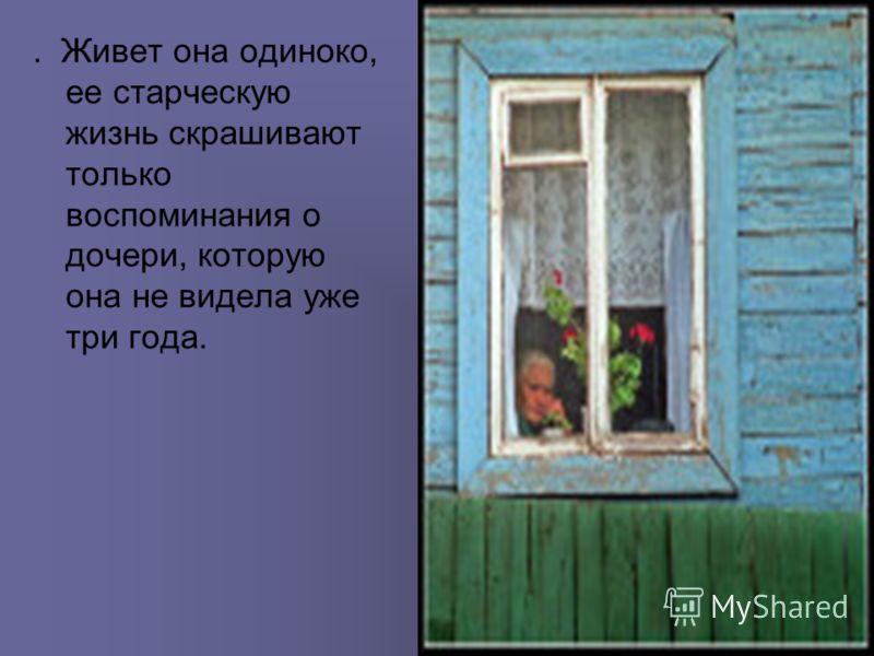 . Живет она одиноко, ее старческую жизнь скрашивают только воспоминания о дочери, которую она не видела уже три года.