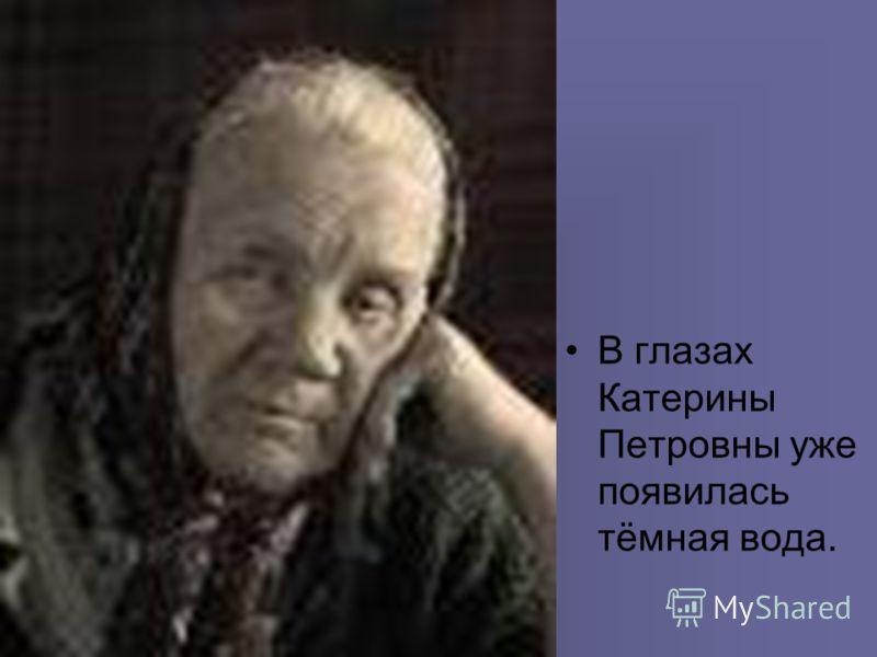 В глазах Катерины Петровны уже появилась тёмная вода.