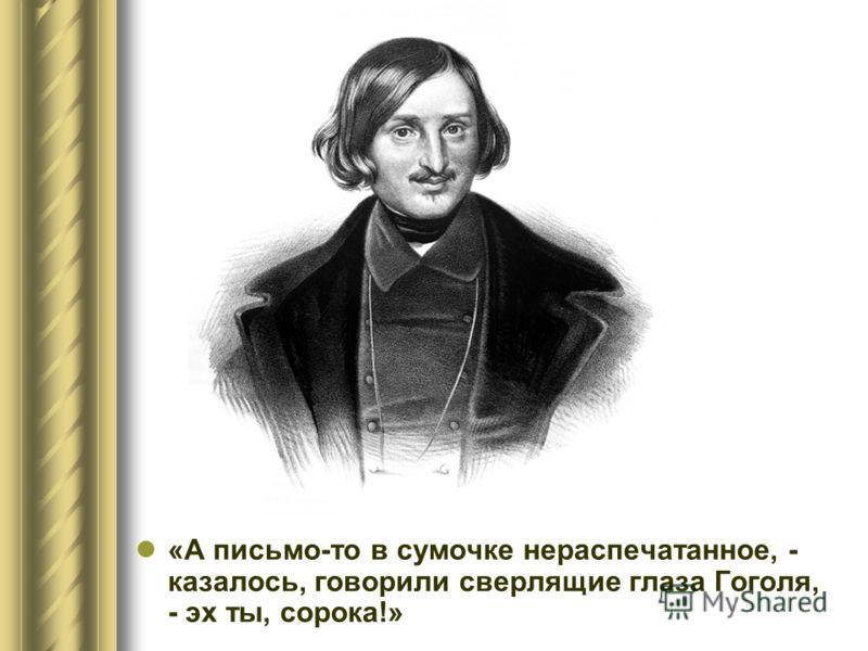 «А письмо-то в сумочке нераспечатанное, - казалось, говорили сверлящие глаза Гоголя, - эх ты, сорока!»