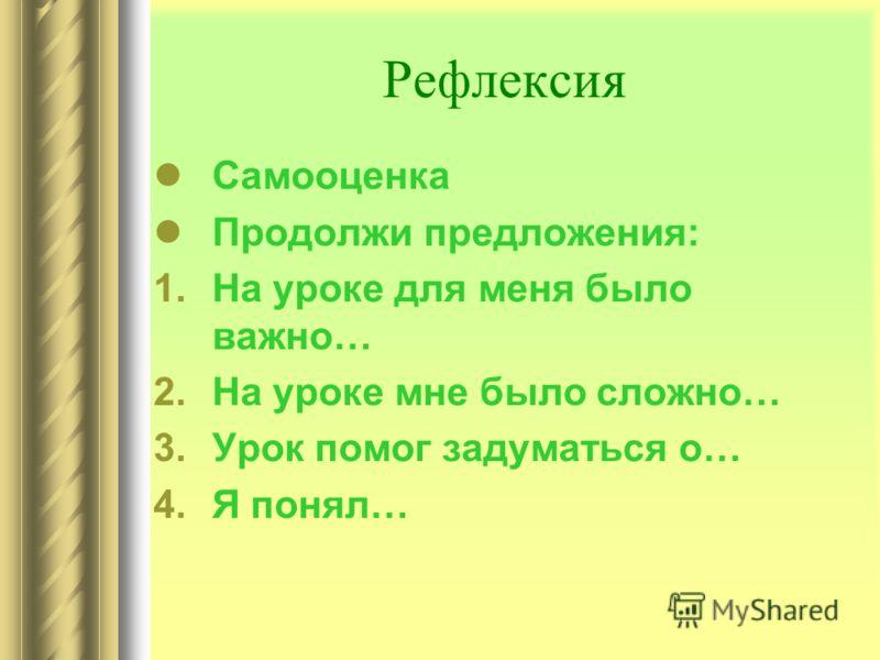 Рефлексия Самооценка Продолжи предложения: 1.На уроке для меня было важно… 2.На уроке мне было сложно… 3.Урок помог задуматься о… 4.Я понял…