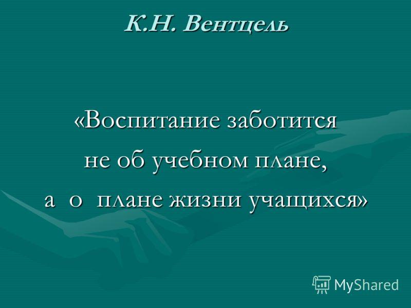 К.Н. Вентцель «Воспитание заботится не об учебном плане, а о плане жизни учащихся»