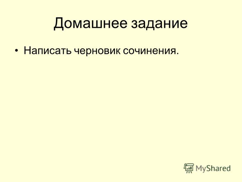 Домашнее задание Написать черновик сочинения.