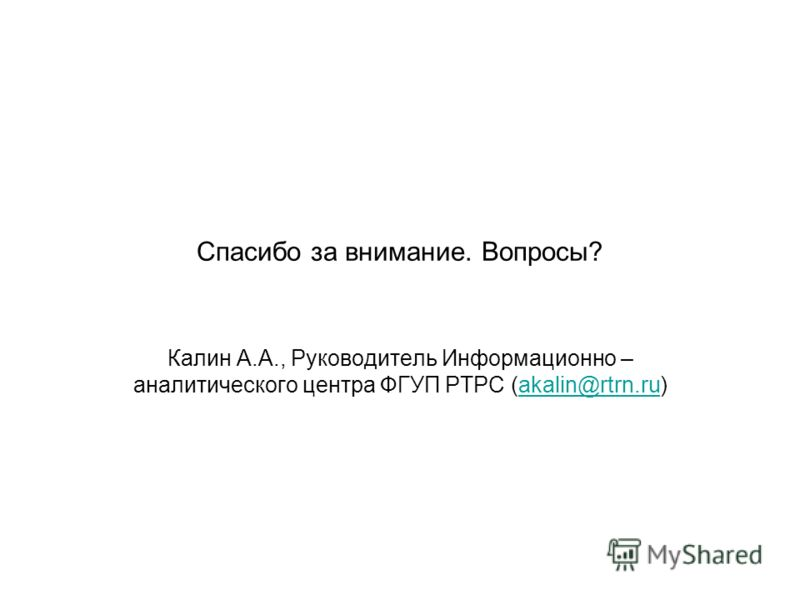 Спасибо за внимание. Вопросы? Калин А.А., Руководитель Информационно – аналитического центра ФГУП РТРС (akalin@rtrn.ru)akalin@rtrn.ru
