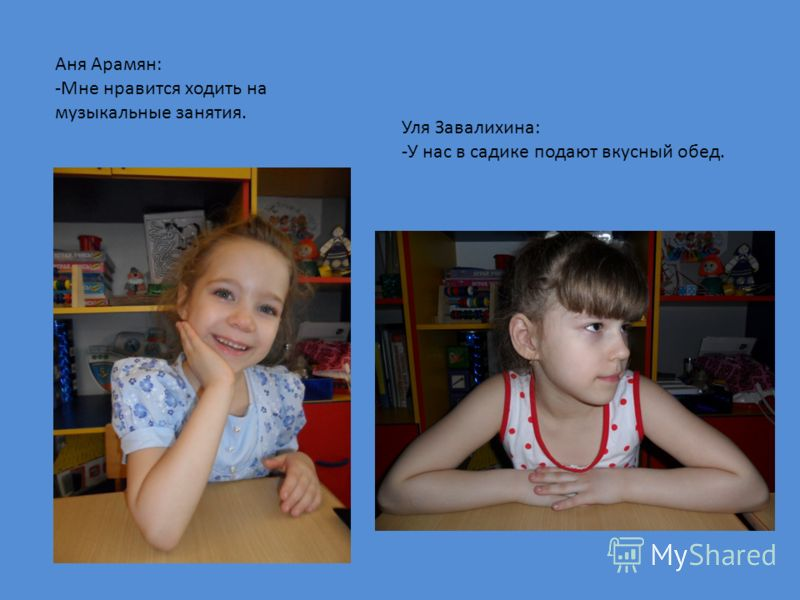 Аня Арамян: -Мне нравится ходить на музыкальные занятия. Уля Завалихина: -У нас в садике подают вкусный обед.