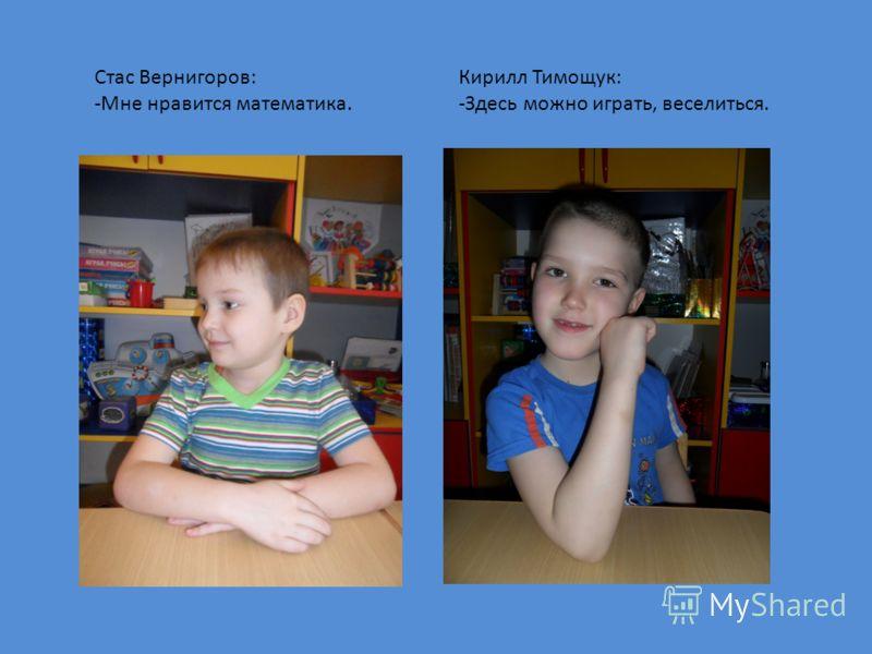 Кирилл Тимощук: -Здесь можно играть, веселиться. Стас Вернигоров: -Мне нравится математика.
