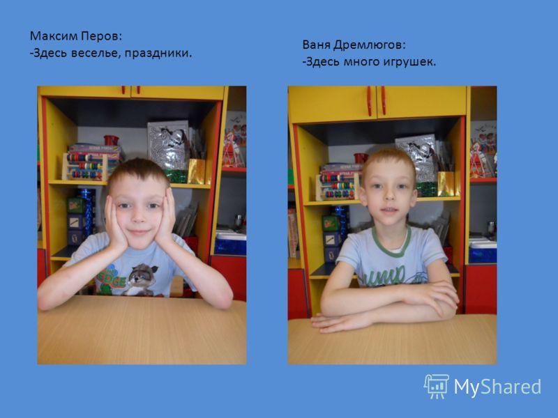 Максим Перов: -Здесь веселье, праздники. Ваня Дремлюгов: -Здесь много игрушек.