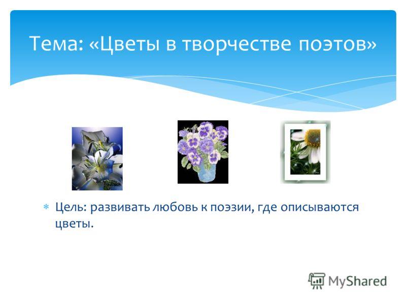 Цель: развивать любовь к поэзии, где описываются цветы. Тема: «Цветы в творчестве поэтов»