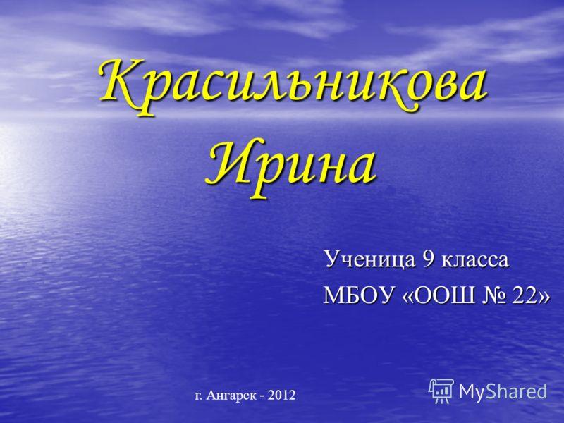 Красильникова Ирина Ученица 9 класса МБОУ «ООШ 22» г. Ангарск - 2012