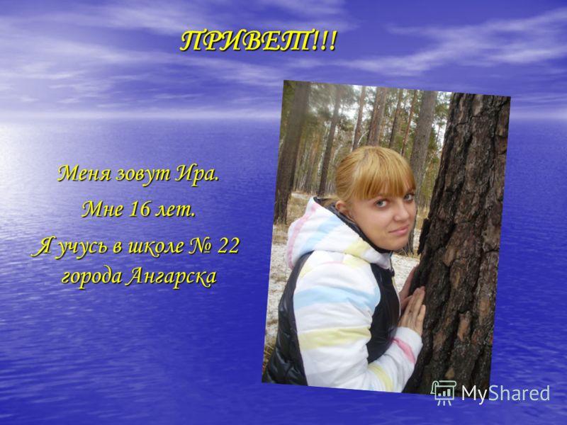 ПРИВЕТ!!! Меня зовут Ира. Мне 16 лет. Я учусь в школе 22 города Ангарска