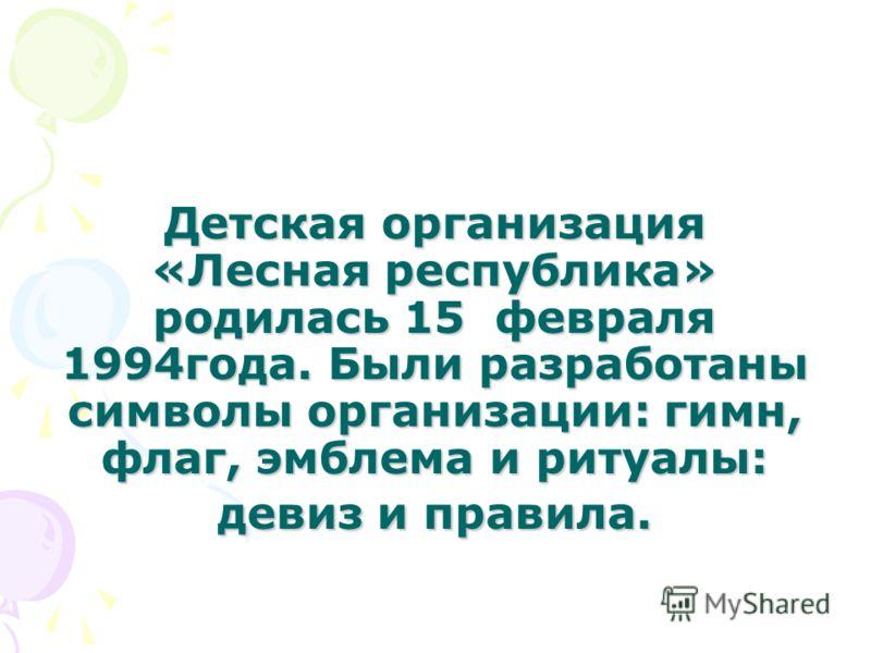 Детская организация «Лесная республика» родилась 15 февраля 1994года. Были разработаны символы организации: гимн, флаг, эмблема и ритуалы: девиз и правила.