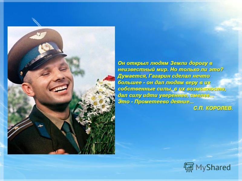 Он открыл людям Земли дорогу в неизвестный мир. Но только ли это? Думается, Гагарин сделал нечто большее - он дал людям веру в их собственные силы, в их возможности, дал силу идти увереннее, смелее... Это - Прометеево деяние... С.П. КОРОЛЕВ.
