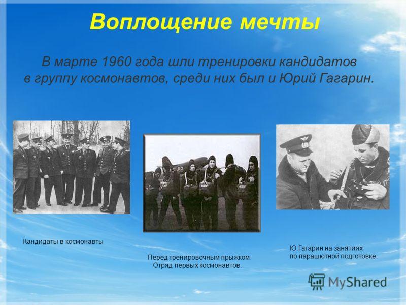 Воплощение мечты В марте 1960 года шли тренировки кандидатов в группу космонавтов, среди них был и Юрий Гагарин. Кандидаты в космонавты Перед тренировочным прыжком. Отряд первых космонавтов. Ю.Гагарин на занятиях по парашютной подготовке.