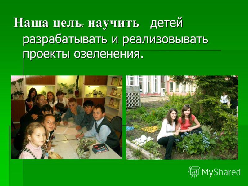 Наша цель : научить детей разрабатывать и реализовывать проекты озеленения.