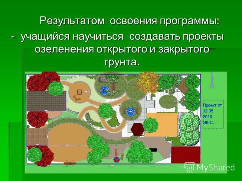 Результатом освоения программы: - учащийся научиться создавать проекты озеленения открытого и закрытого грунта.