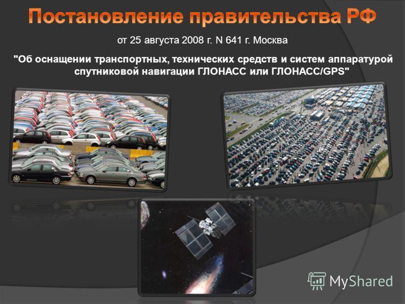 Об оснащении транспортных, технических средств и систем аппаратурой спутниковой навигации ГЛОНАСС или ГЛОНАСС/GPS от 25 августа 2008 г. N 641 г. Москва