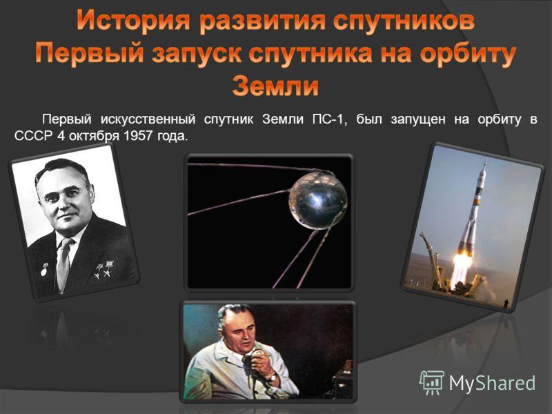 Первый искусственный спутник Земли ПС-1, был запущен на орбиту в СССР 4 октября 1957 года.