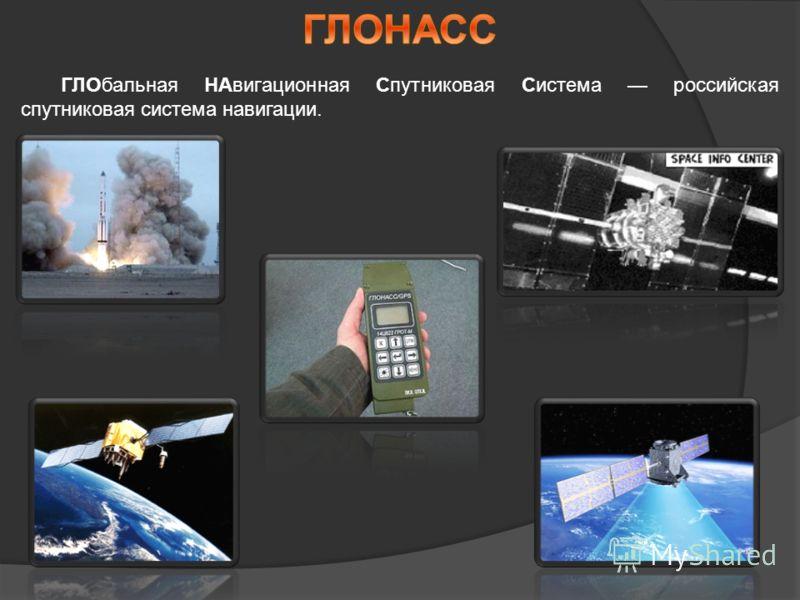 ГЛОбальная НАвигационная Спутниковая Система российская спутниковая система навигации.