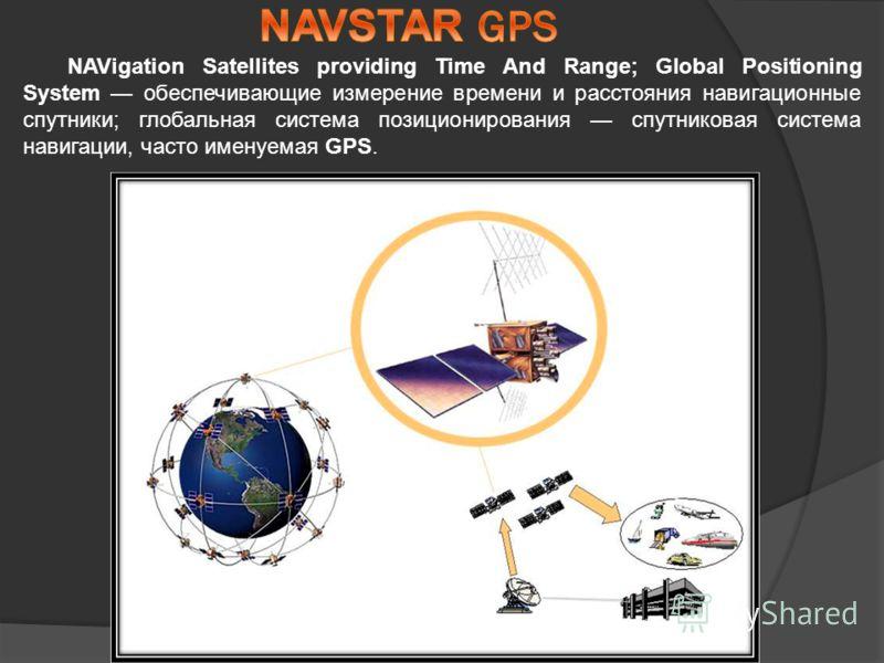 NAVigation Satellites providing Time And Range; Global Positioning System обеспечивающие измерение времени и расстояния навигационные спутники; глобальная система позиционирования спутниковая система навигации, часто именуемая GPS.