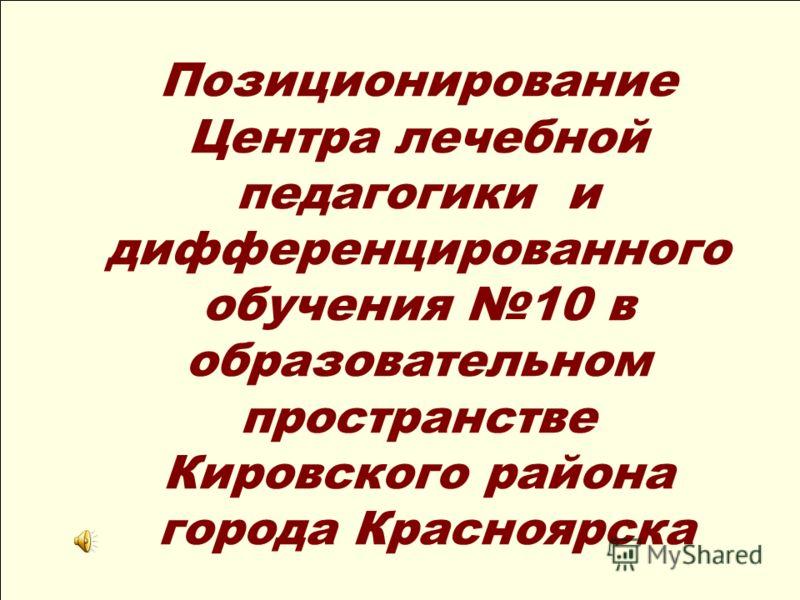 Позиционирование Центра лечебной педагогики и дифференцированного обучения 10 в образовательном пространстве Кировского района города Красноярска