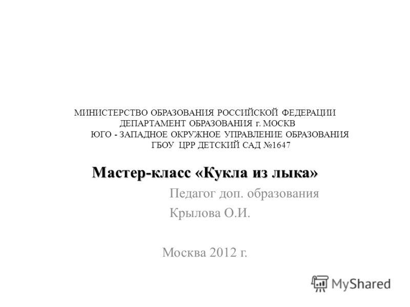 МИНИСТЕРСТВО ОБРАЗОВАНИЯ РОССИЙСКОЙ ФЕДЕРАЦИИ ДЕПАРТАМЕНТ ОБРАЗОВАНИЯ г. МОСКВ ЮГО - ЗАПАДНОЕ ОКРУЖНОЕ УПРАВЛЕНИЕ ОБРАЗОВАНИЯ ГБОУ ЦРР ДЕТСКИЙ САД 1647 Мастер-класс «Кукла из лыка» Педагог доп. образования Крылова О.И. Москва 2012 г.
