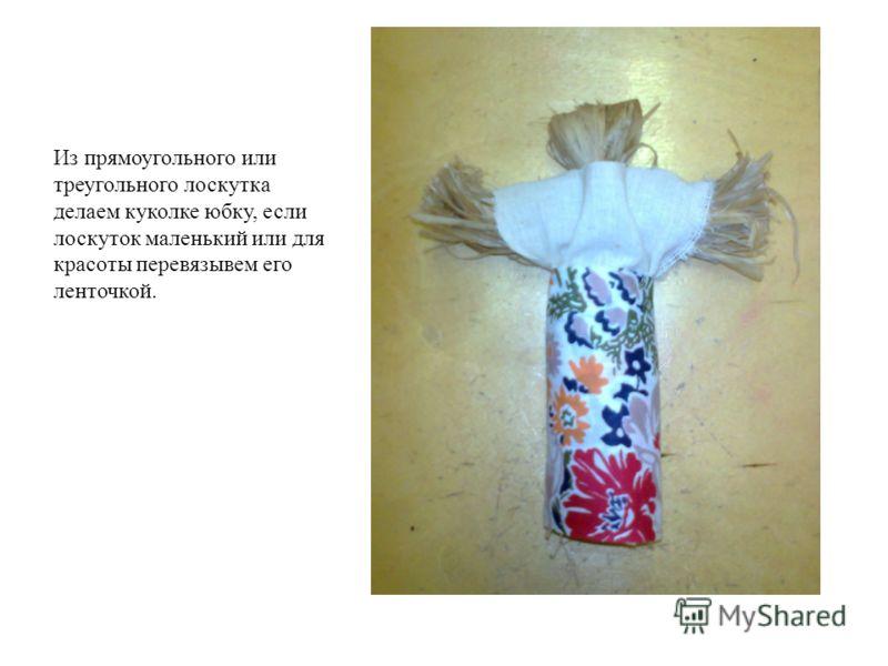 Из прямоугольного или треугольного лоскутка делаем куколке юбку, если лоскуток маленький или для красоты перевязывем его ленточкой.