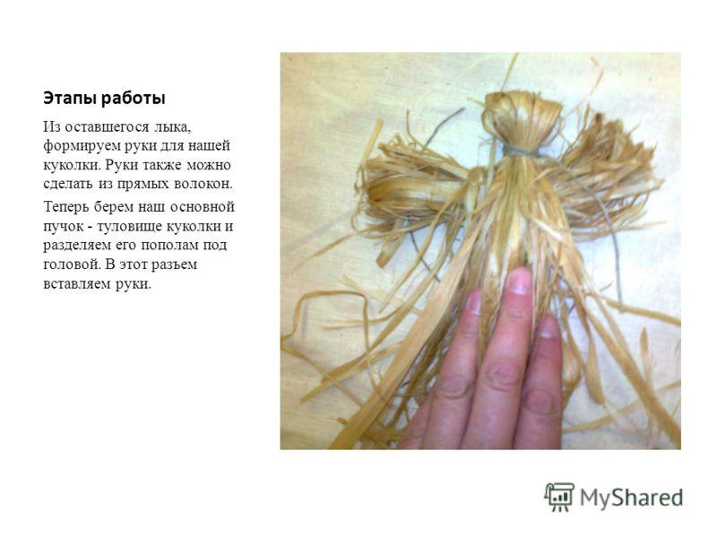 Этапы работы Из оставшегося лыка, формируем руки для нашей куколки. Руки также можно сделать из прямых волокон. Теперь берем наш основной пучок - туловище куколки и разделяем его пополам под головой. В этот разъем вставляем руки.