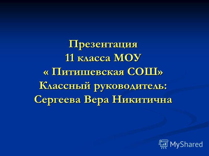 Презентация 11 класса МОУ « Питишевская СОШ» Классный руководитель: Сергеева Вера Никитична
