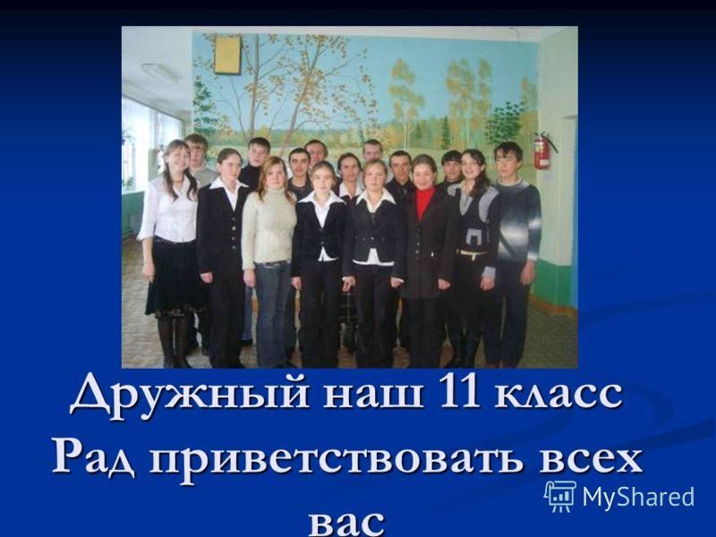 Дружный наш 11 класс Рад приветствовать всех вас