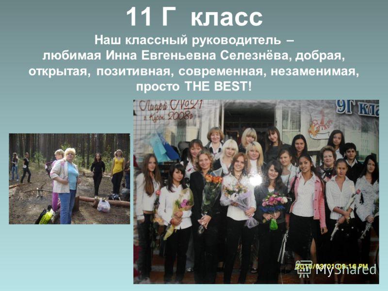 11 Г класс Наш классный руководитель – любимая Инна Евгеньевна Селезнёва, добрая, открытая, позитивная, современная, незаменимая, просто THE BEST!