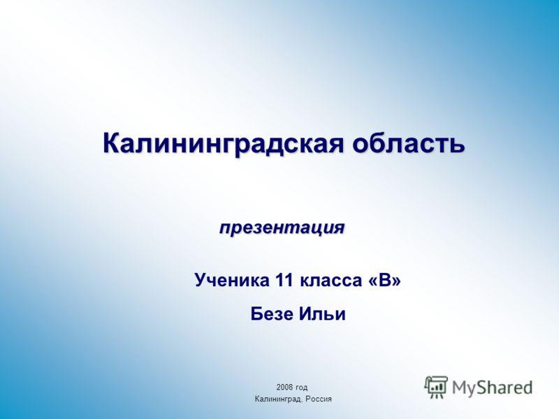Калининградская область презентация Ученика 11 класса «В» Безе Ильи 2008 год Калининград, Россия