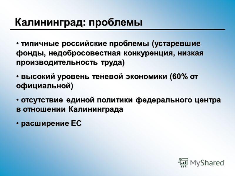 Калининград: проблемы типичные российские проблемы (устаревшие фонды, недобросовестная конкуренция, низкая производительность труда) типичные российские проблемы (устаревшие фонды, недобросовестная конкуренция, низкая производительность труда) высоки