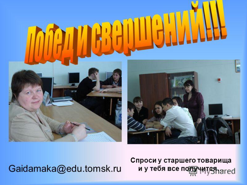 Спроси у старшего товарища и у тебя все получится… Gaidamaka@edu.tomsk.ru