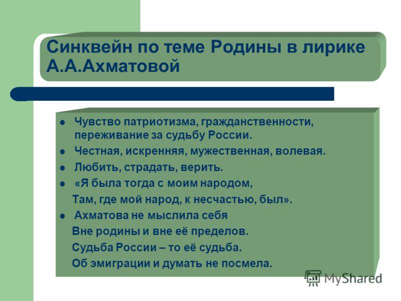 Синквейн по теме Родины в лирике А.А.Ахматовой Чувство патриотизма, гражданственности, переживание за судьбу России. Честная, искренняя, мужественная, волевая. Любить, страдать, верить. «Я была тогда с моим народом, Там, где мой народ, к несчастью, б