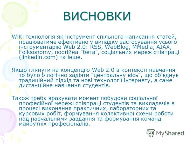 ВИСНОВКИ WiKi технологія як інструмент спільного написання статей, працюватиме ефективно у випадку застосування усього інструментарію Web 2.0: RSS, WebBlog, MMedia, AJAX, Folksonomy, постійна