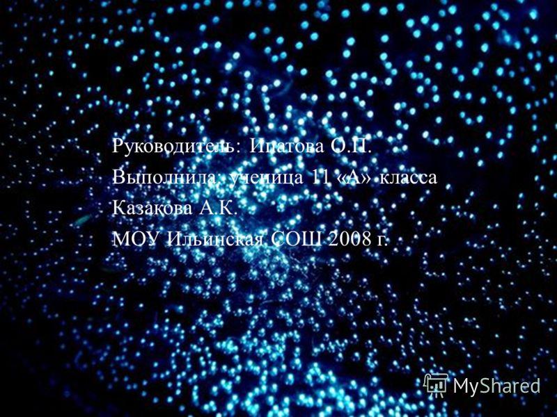Руководитель : Ипатова О. П. Выполнила : ученица 11 « А » класса Казакова А. К. МОУ Ильинская СОШ 2008 г.