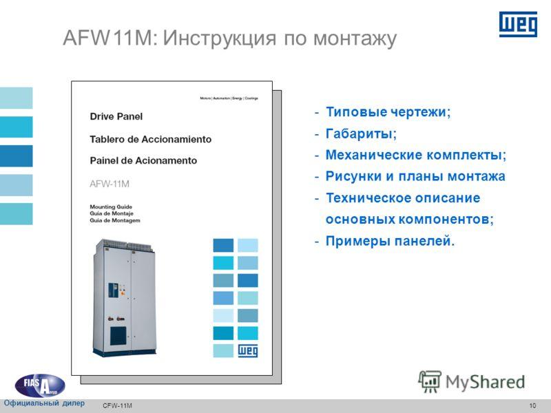 9 Модульный привод AFW11 Панель AFW11 : Диапазон мощности: - 700 кВт (900 л.с.): с 2 блоками питания - 2000 кВт (2500 л.с.): с 5 блоками питания Габариты: 2496x1400x850 мм (высотаxширинаxглубина) CFW-11M Официальный дилер