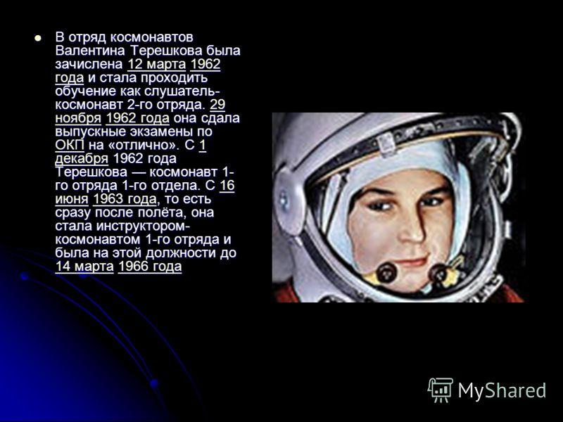 В отряд космонавтов Валентина Терешкова была зачислена 12 марта 1962 года и стала проходить обучение как слушатель- космонавт 2-го отряда. 29 ноября 1962 года она сдала выпускные экзамены по ОКП на «отлично». С 1 декабря 1962 года Терешкова космонавт