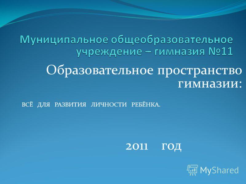 Образовательное пространство гимназии: 2011 год ВСЁ ДЛЯ РАЗВИТИЯ ЛИЧНОСТИ РЕБЁНКА.