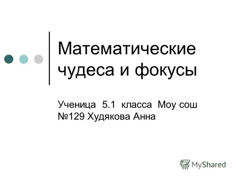 Математические чудеса и фокусы Ученица 5.1 класса Моу сош 129 Худякова Анна