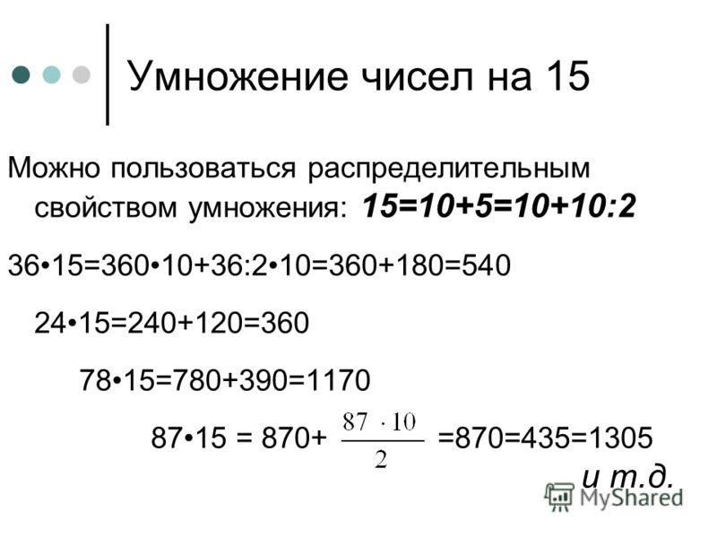 Можно пользоваться распределительным свойством умножения: 15=10+5=10+10:2 3615=36010+36:210=360+180=540 2415=240+120=360 7815=780+390=1170 8715 = 870+ =870=435=1305 и т.д. Умножение чисел на 15