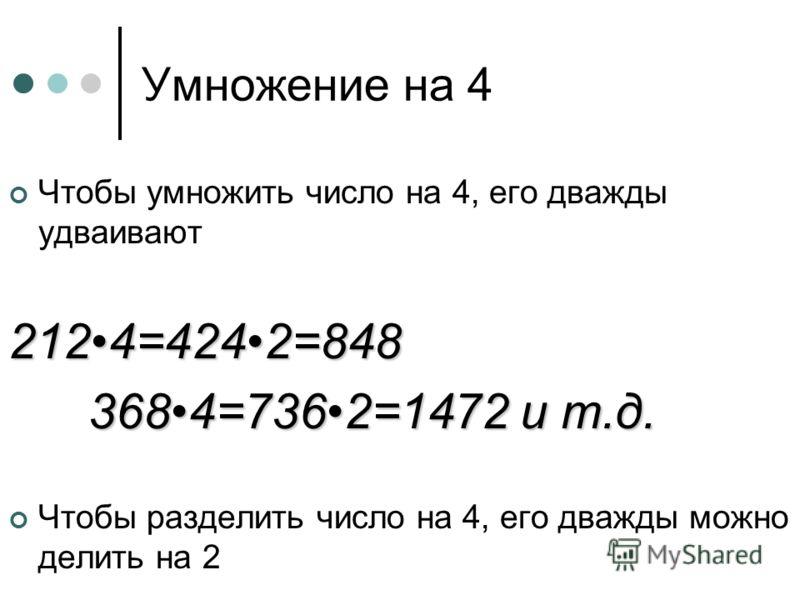 Умножение на 4 Чтобы умножить число на 4, его дважды удваивают2124=4242=848 3684=7362=1472 и т.д. Чтобы разделить число на 4, его дважды можно делить на 2