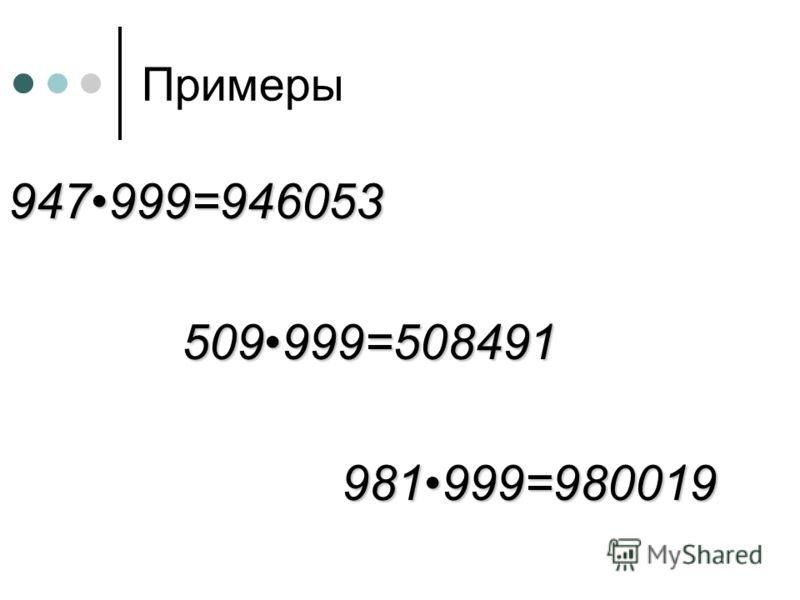 Примеры 947999=946053 509999=508491 509999=508491 981999=980019 981999=980019