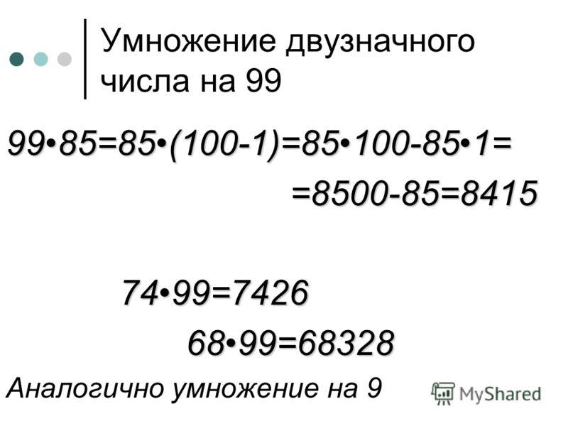 Умножение двузначного числа на 99 9985=85(100-1)=85100-851==8500-85=84157499=7426 6899=68328 6899=68328 Аналогично умножение на 9