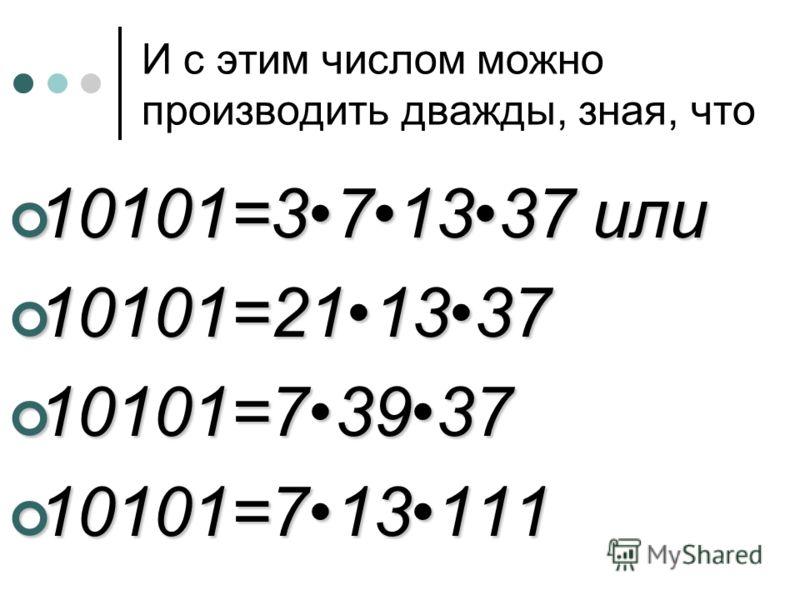 И с этим числом можно производить дважды, зная, что 10101=371337 или 10101=371337 или 10101=211337 10101=211337 10101=73937 10101=73937 10101=713111 10101=713111