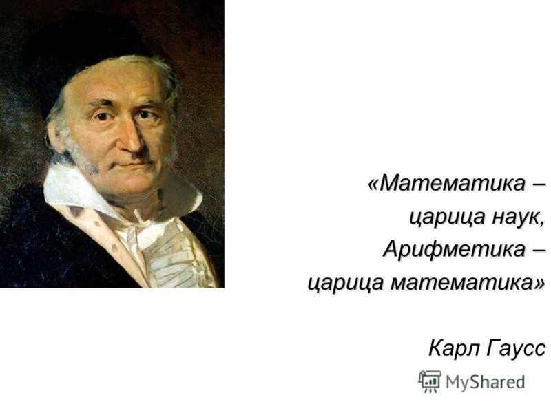 «Математика – царица наук, Арифметика – царица математика» Карл Гаусс