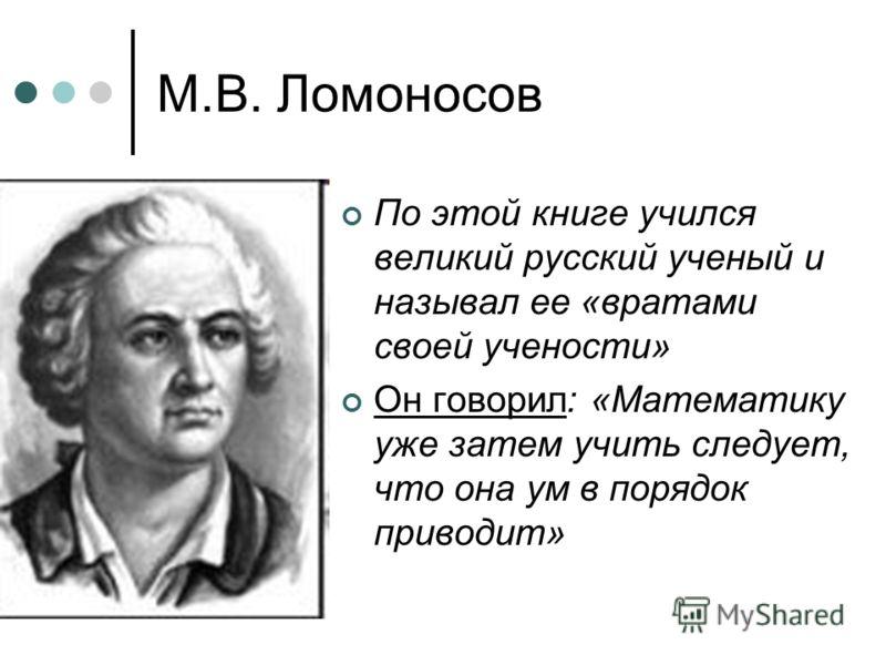 М.В. Ломоносов По этой книге учился великий русский ученый и называл ее «вратами своей учености» Он говорил: «Математику уже затем учить следует, что она ум в порядок приводит»