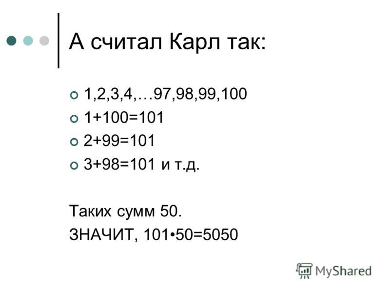 А считал Карл так: 1,2,3,4,…97,98,99,100 1+100=101 2+99=101 3+98=101 и т.д. Таких сумм 50. ЗНАЧИТ, 10150=5050