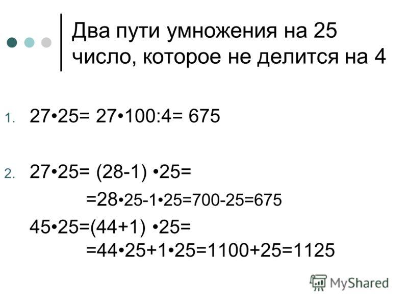 Два пути умножения на 25 число, которое не делится на 4 1. 2725= 27100:4= 675 2. 2725= (28-1) 25= =28 25-125=700-25=675 4525=(44+1) 25= =4425+125=1100+25=1125